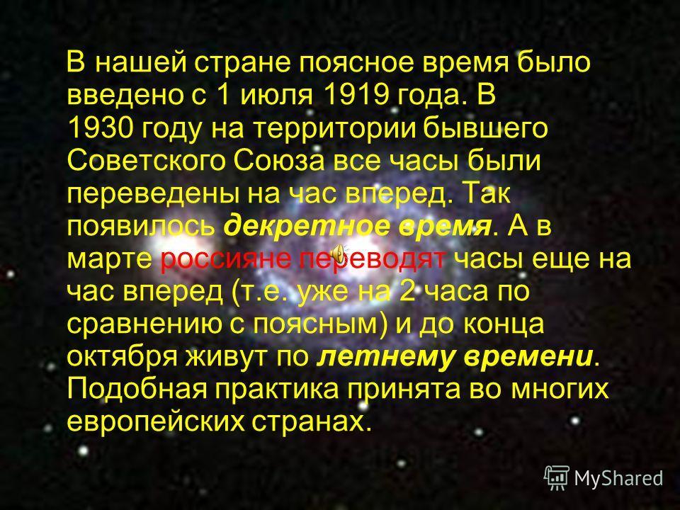 В нашей стране поясное время было введено с 1 июля 1919 года. В 1930 году на территории бывшего Советского Союза все часы были переведены на час вперед. Так появилось декретное время. А в марте россияне переводят часы еще на час вперед (т.е. уже на 2