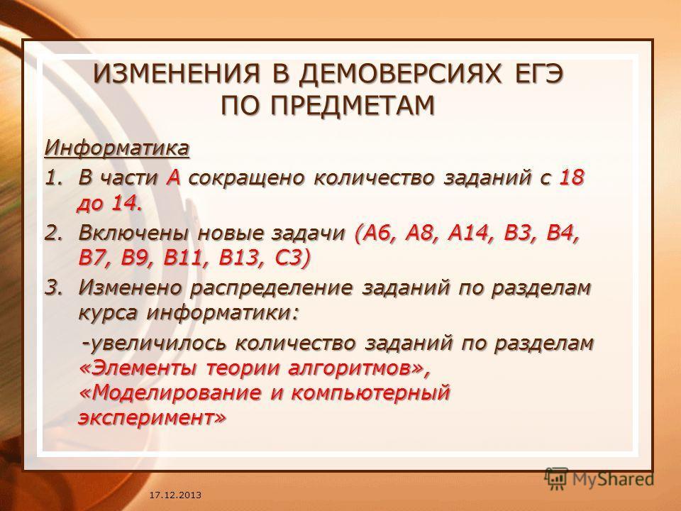 ИЗМЕНЕНИЯ В ДЕМОВЕРСИЯХ ЕГЭ ПО ПРЕДМЕТАМ Информатика 1.В части А сокращено количество заданий с 18 до 14. 2.Включены новые задачи (А6, А8, А14, В3, В4, В7, В9, В11, В13, С3) 3.Изменено распределение заданий по разделам курса информатики: -увеличилось