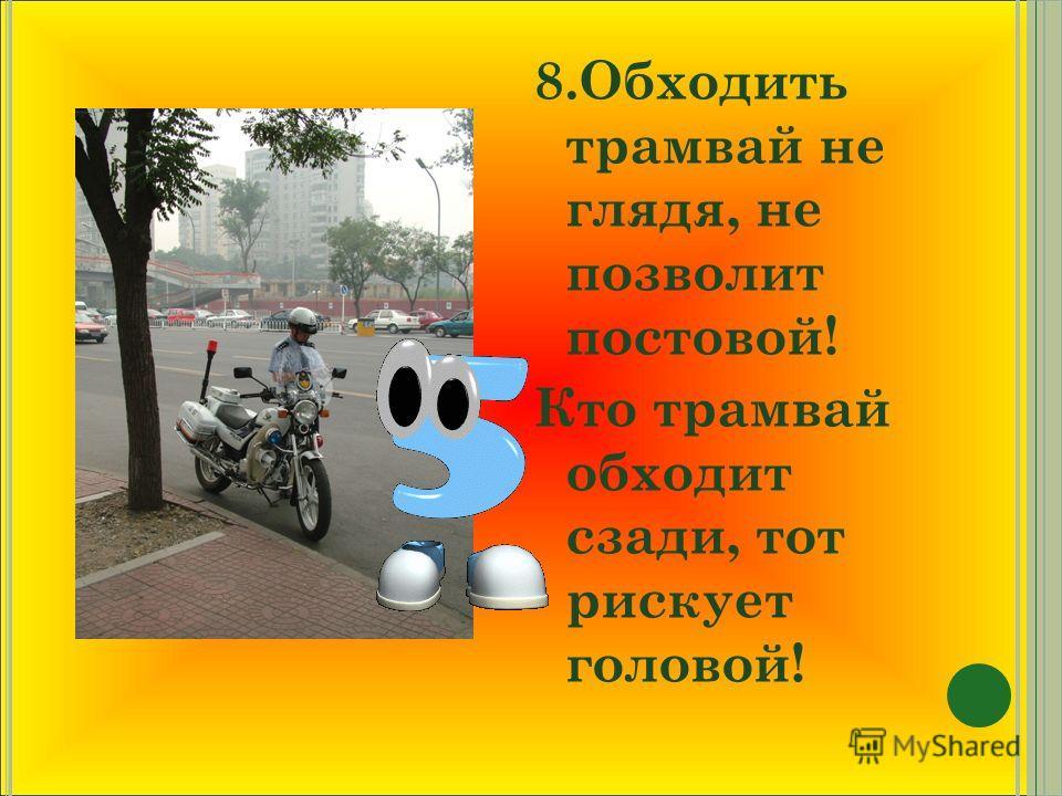 8.Обходить трамвай не глядя, не позволит постовой! Кто трамвай обходит сзади, тот рискует головой!