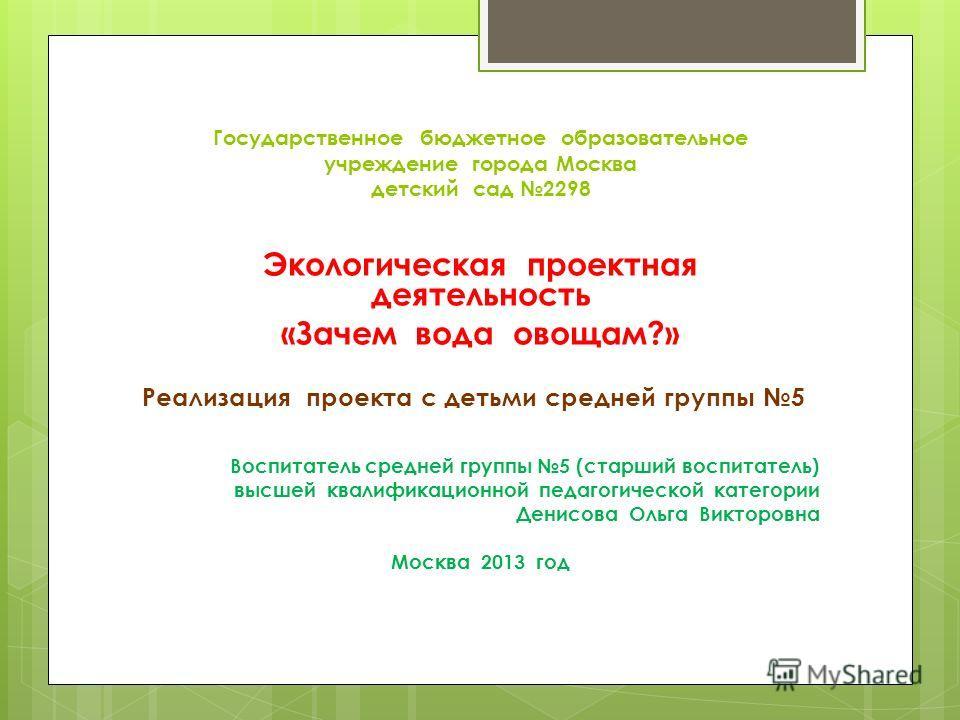Государственное бюджетное образовательное учреждение города Москва детский сад 2298 Экологическая проектная деятельность «Зачем вода овощам?» Реализация проекта с детьми средней группы 5 Воспитатель средней группы 5 (старший воспитатель) высшей квали
