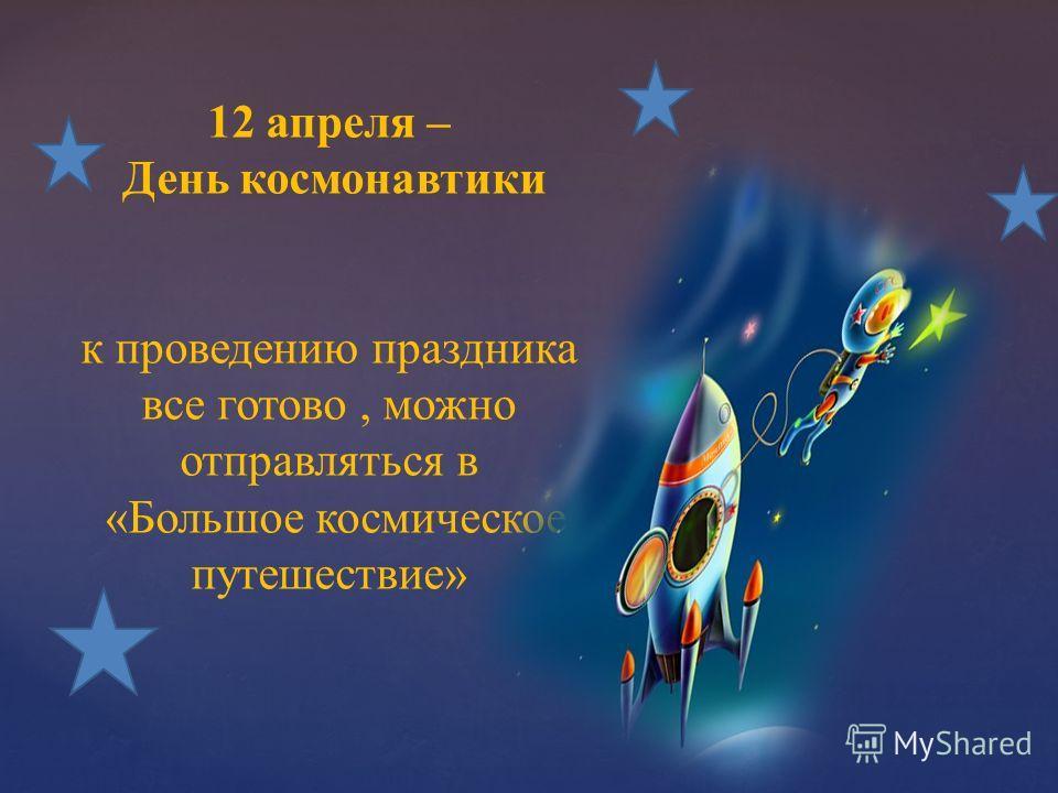 12 апреля – День космонавтики к проведению праздника все готово, можно отправляться в «Большое космическое путешествие»