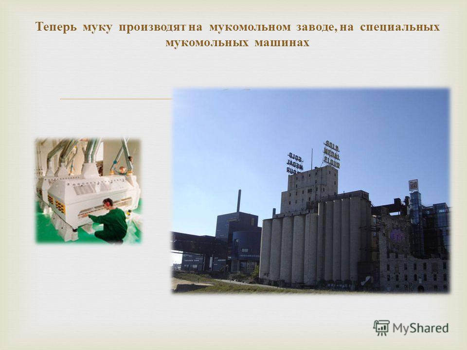 Теперь муку производят на мукомольном заводе, на специальных мукомольных машинах