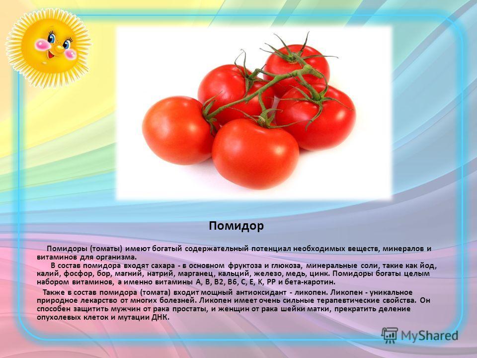 Помидор Помидоры (томаты) имеют богатый содержательный потенциал необходимых веществ, минералов и витаминов для организма. В состав помидора входят сахара - в основном фруктоза и глюкоза, минеральные соли, такие как йод, калий, фосфор, бор, магний, н