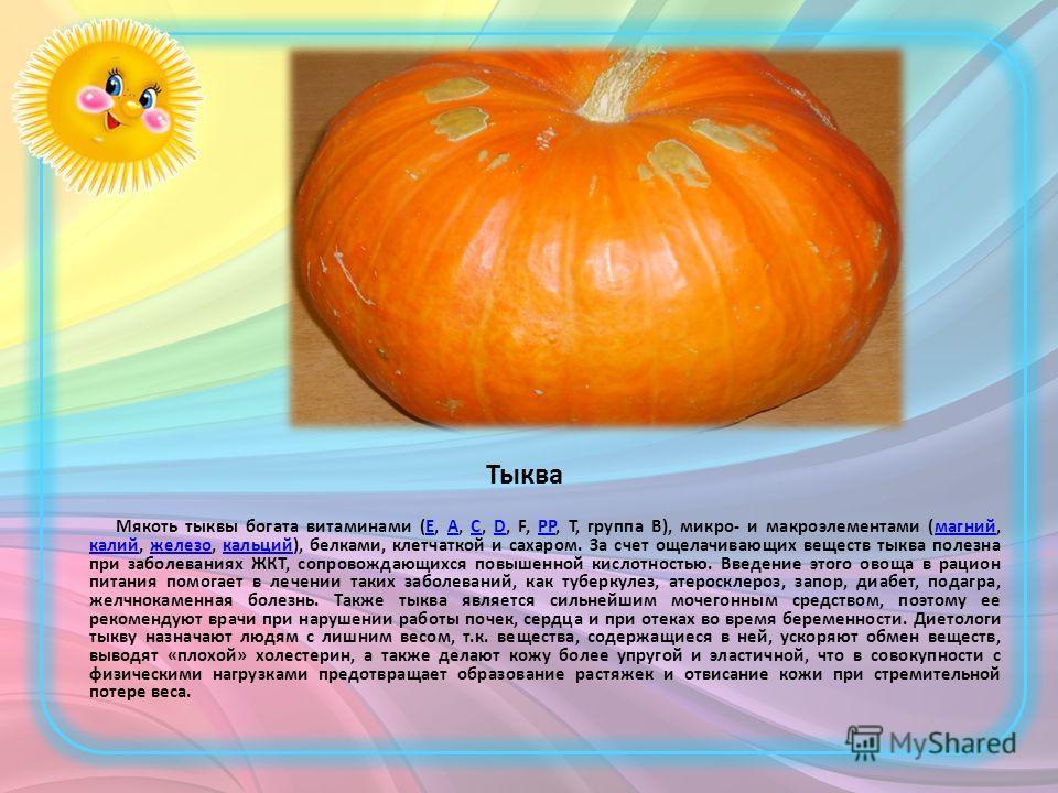 Тыква Мякоть тыквы богата витаминами (Е, А, С, D, F, PP, T, группа В), микро- и макроэлементами (магний, калий, железо, кальций), белками, клетчаткой и сахаром. За счет ощелачивающих веществ тыква полезна при заболеваниях ЖКТ, сопровождающихся повыше