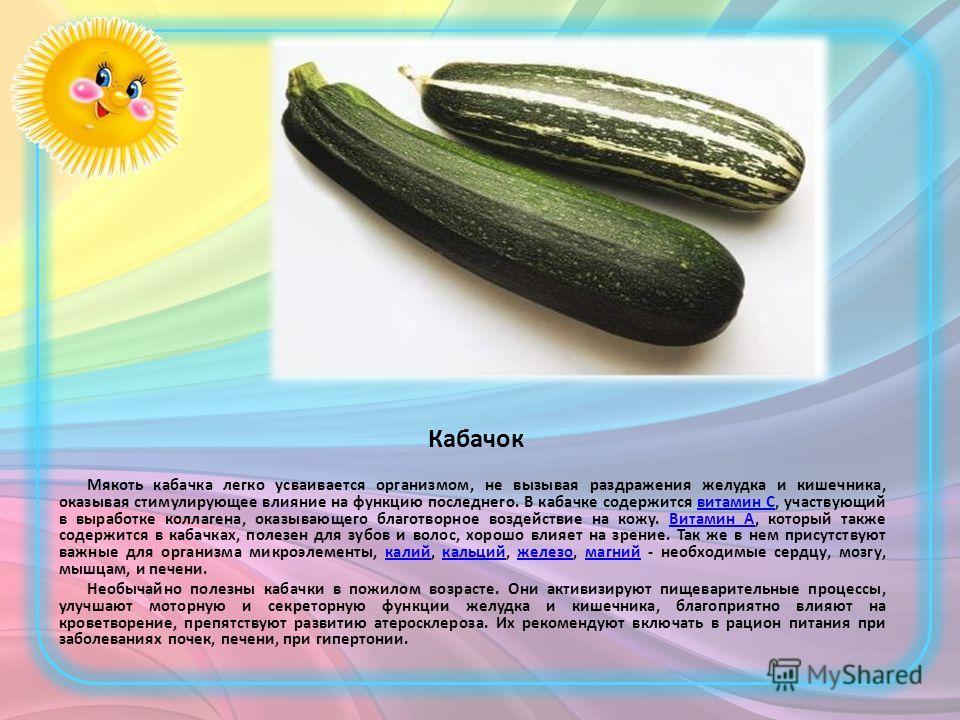 Кабачок Мякоть кабачка легко усваивается организмом, не вызывая раздражения желудка и кишечника, оказывая стимулирующее влияние на функцию последнего. В кабачке содержится витамин С, участвующий в выработке коллагена, оказывающего благотворное воздей