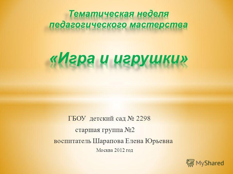 ГБОУ детский сад 2298 старшая группа 2 воспитатель Шарапова Елена Юрьевна Москва 2012 год