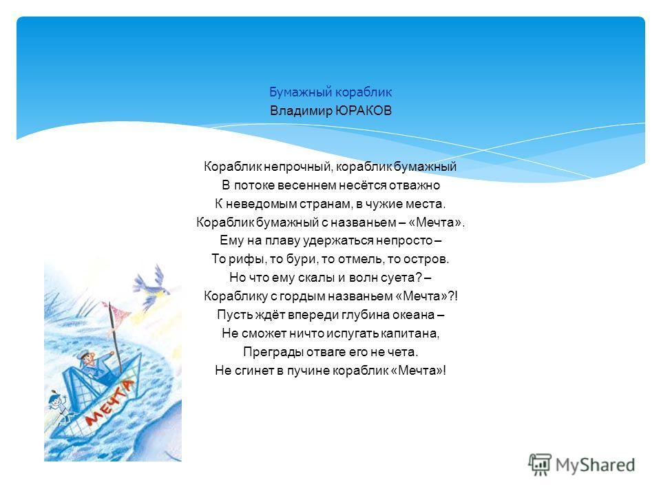 Бумажный кораблик Владимир ЮРАКОВ Кораблик непрочный, кораблик бумажный В потоке весеннем несётся отважно К неведомым странам, в чужие места. Кораблик бумажный с названьем – «Мечта». Ему на плаву удержаться непросто – То рифы, то бури, то отмель, то