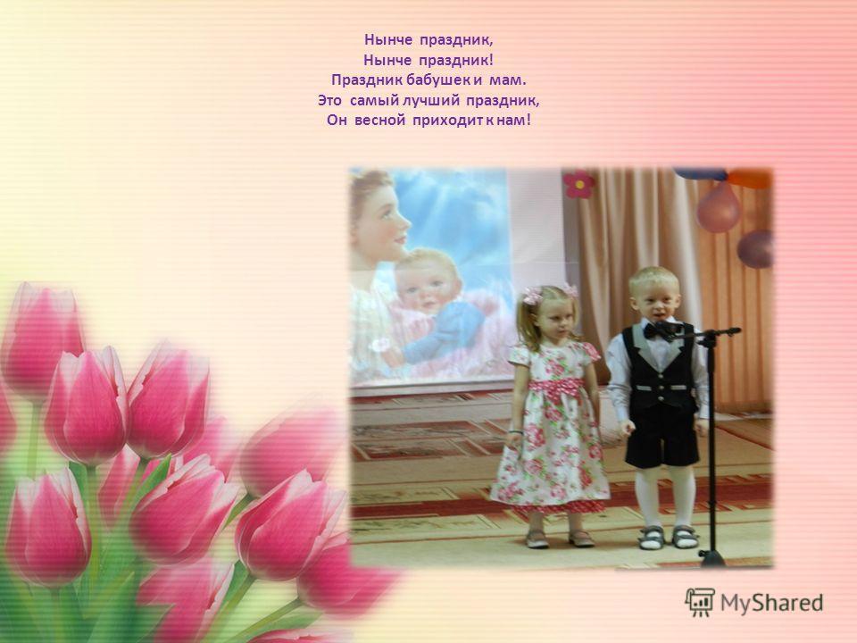 Нынче праздник, Нынче праздник! Праздник бабушек и мам. Это самый лучший праздник, Он весной приходит к нам!