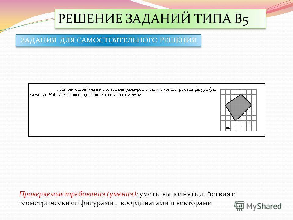 РЕШЕНИЕ ЗАДАНИЙ ТИПА В5 ЗАДАНИЯ ДЛЯ САМОСТОЯТЕЛЬНОГО РЕШЕНИЯ Проверяемые требования (умения): уметь выполнять действия с геометрическими фигурами, координатами и векторами