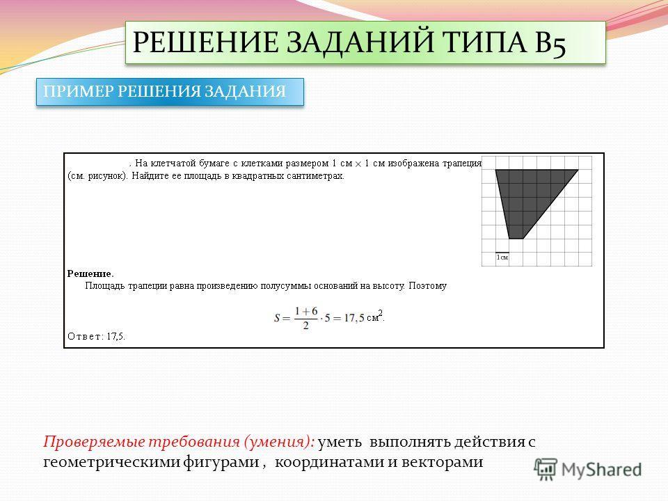 РЕШЕНИЕ ЗАДАНИЙ ТИПА В5 Проверяемые требования (умения): уметь выполнять действия с геометрическими фигурами, координатами и векторами ПРИМЕР РЕШЕНИЯ ЗАДАНИЯ