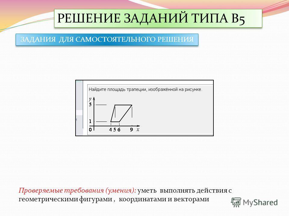 РЕШЕНИЕ ЗАДАНИЙ ТИПА В5 Проверяемые требования (умения): уметь выполнять действия с геометрическими фигурами, координатами и векторами ЗАДАНИЯ ДЛЯ САМОСТОЯТЕЛЬНОГО РЕШЕНИЯ