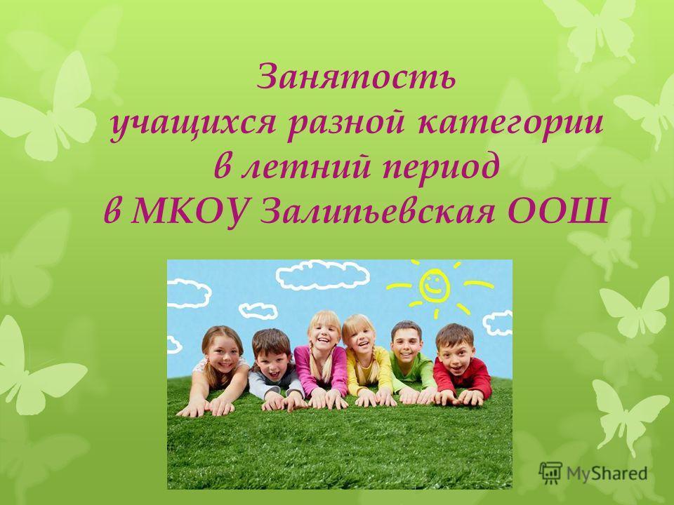Занятость учащихся разной категории в летний период в МКОУ Залипьевская ООШ