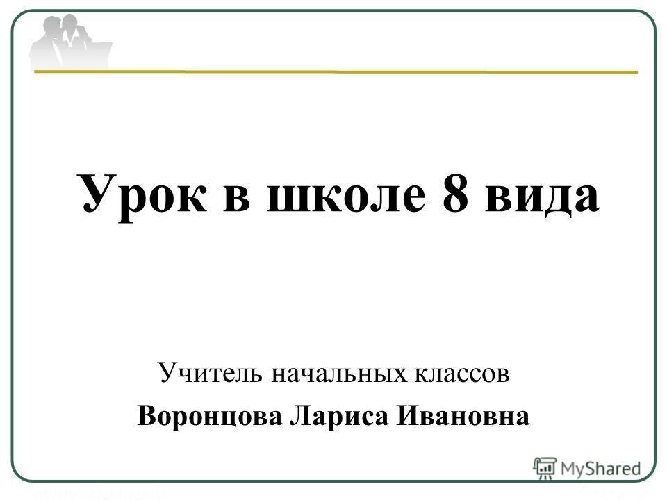 Урок в школе 8 вида Учитель начальных классов Воронцова Лариса Ивановна