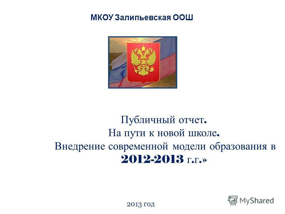 Публичный отчет. На пути к новой школе. Внедрение современной модели образования в 2012-2013 г. г.» 2013 год МКОУ Залипьевская ООШ