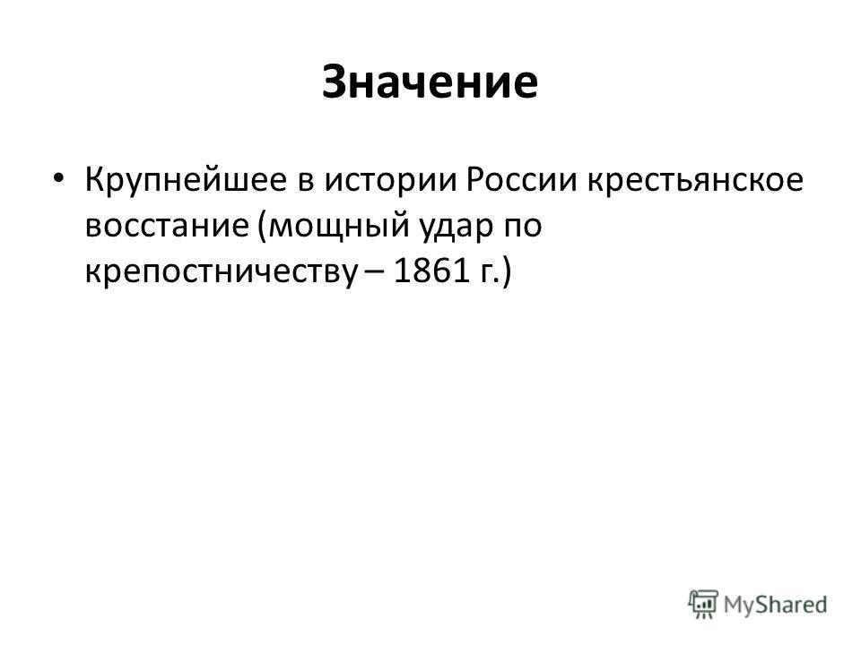 Значение Крупнейшее в истории России крестьянское восстание (мощный удар по крепостничеству – 1861 г.)