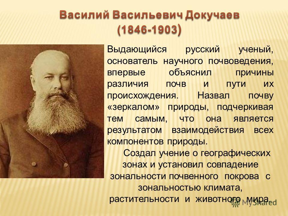 Выдающийся русский ученый, основатель научного почвоведения, впервые объяснил причины различия почв и пути их происхождения. Назвал почву «зеркалом» природы, подчеркивая тем самым, что она является результатом взаимодействия всех компонентов природы.