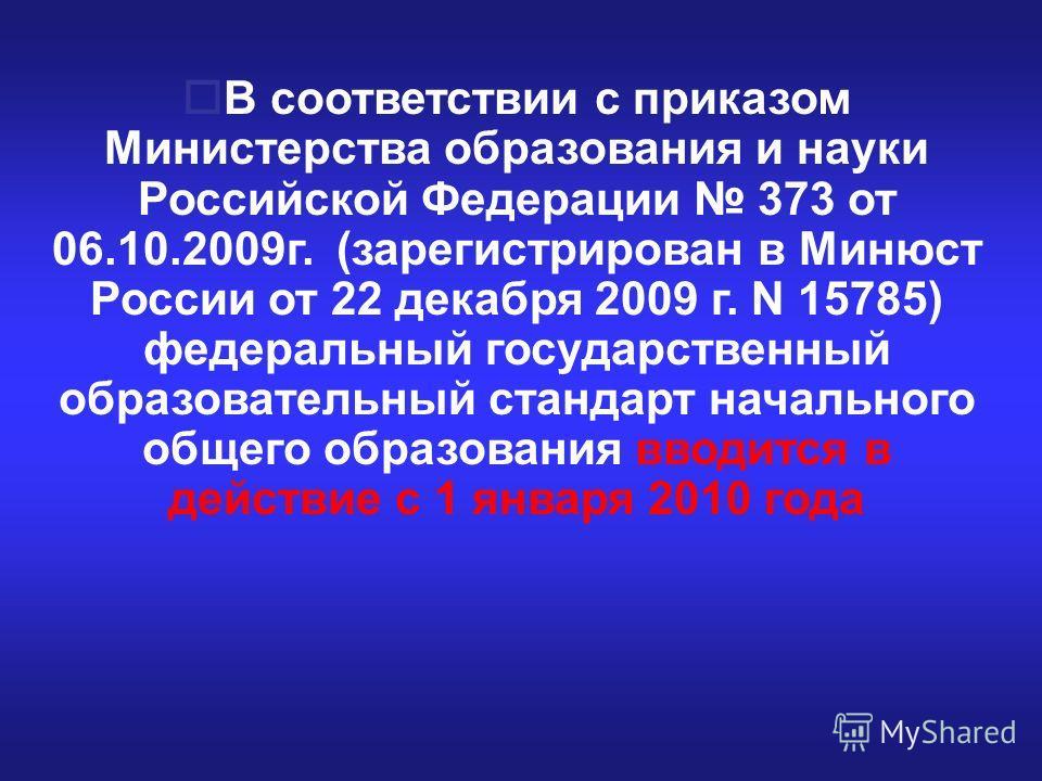 В соответствии с приказом Министерства образования и науки Российской Федерации 373 от 06.10.2009г. (зарегистрирован в Минюст России от 22 декабря 2009 г. N 15785) федеральный государственный образовательный стандарт начального общего образования вво