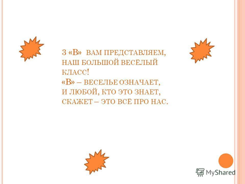 3 «В» ВАМ ПРЕДСТАВЛЯЕМ, НАШ БОЛЬШОЙ ВЕСЁЛЫЙ КЛАСС ! «В» – ВЕСЕЛЬЕ ОЗНАЧАЕТ, И ЛЮБОЙ, КТО ЭТО ЗНАЕТ, СКАЖЕТ – ЭТО ВСЁ ПРО НАС.