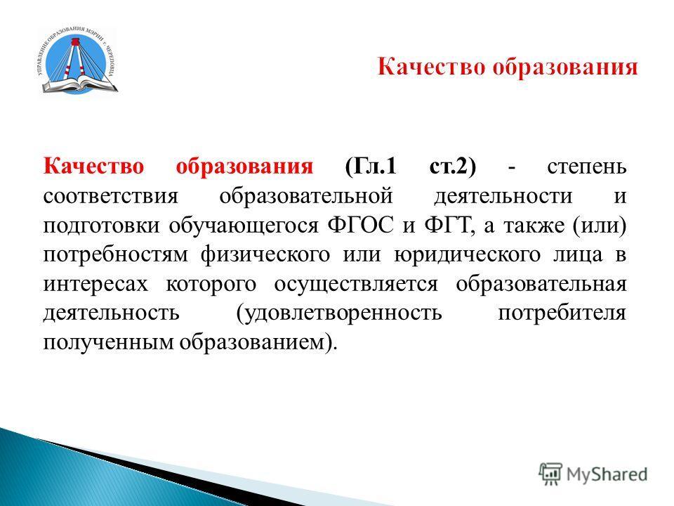 Качество образования (Гл.1 ст.2) - степень соответствия образовательной деятельности и подготовки обучающегося ФГОС и ФГТ, а также (или) потребностям физического или юридического лица в интересах которого осуществляется образовательная деятельность (