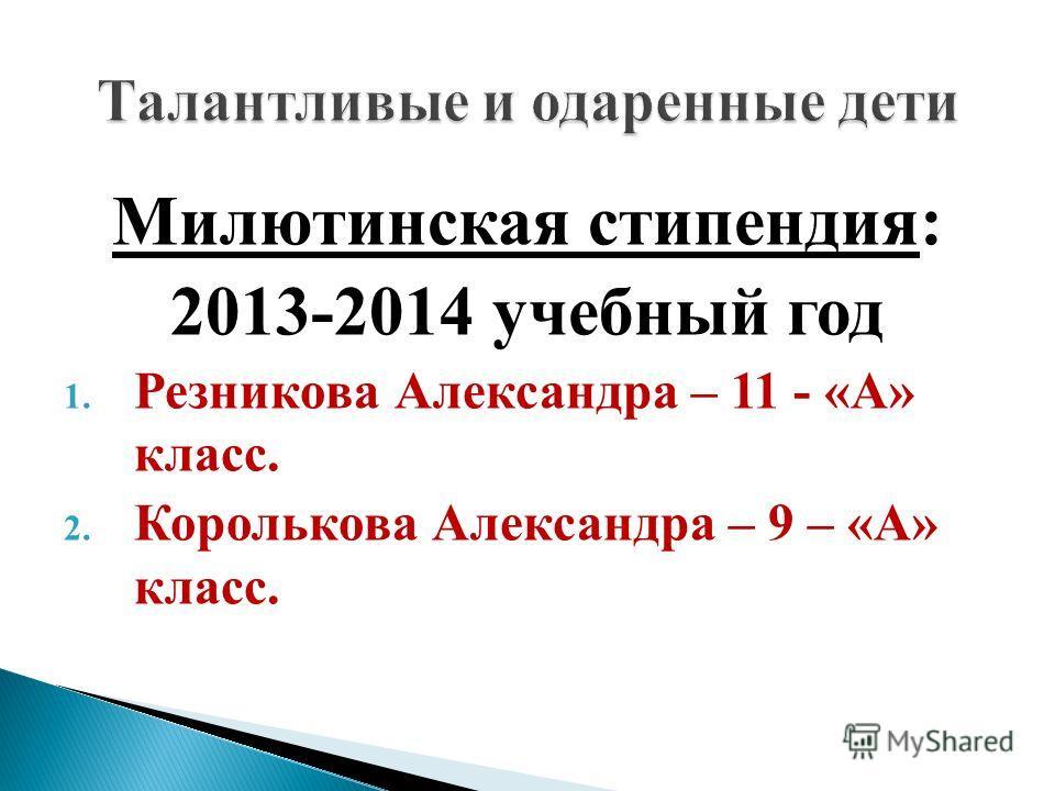 Милютинская стипендия: 2013-2014 учебный год 1. Резникова Александра – 11 - «А» класс. 2. Королькова Александра – 9 – «А» класс.