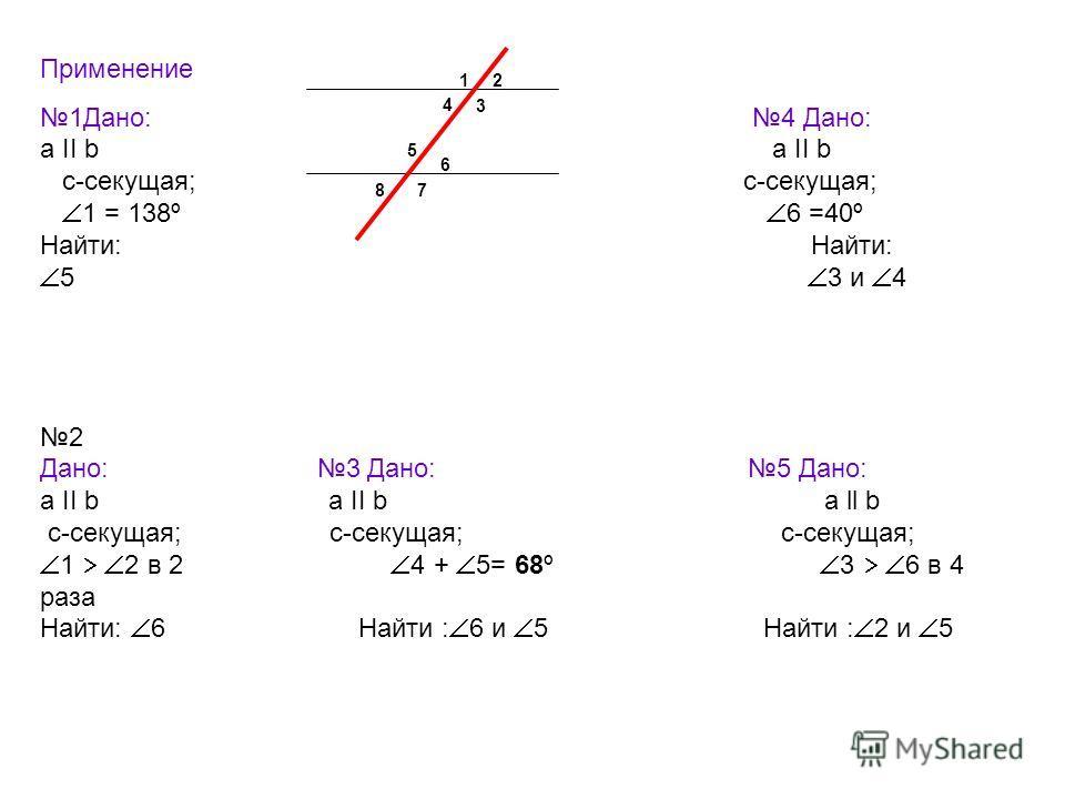 Применение 1Дано: 4 Дано: a ІІ b с-секущая; с-секущая; 1 = 138º 6 =40º Найти: 5 3 и 4 2 Дано: 3 Дано: 5 Дано: a ІІ b a ІІ b а ll b с-секущая; с-секущая; с-секущая; 1 2 в 2 4 + 5= 68º 3 6 в 4 раза Найти: 6 Найти : 6 и 5 Найти : 2 и 5 12 3 4 5 6 78