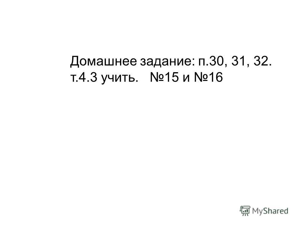 Домашнее задание: п.30, 31, 32. т.4.3 учить. 15 и 16