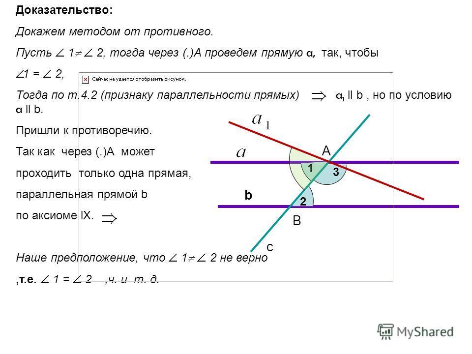Доказательство: Докажем методом от противного. Пусть 1 2, тогда через (.)А проведем прямую a, так, чтобы 1 = 2, Тогда по т.4.2 (признаку параллельности прямых) a 1 ll b, но по условию a ll b. Пришли к противоречию. Так как через (.)А может проходить