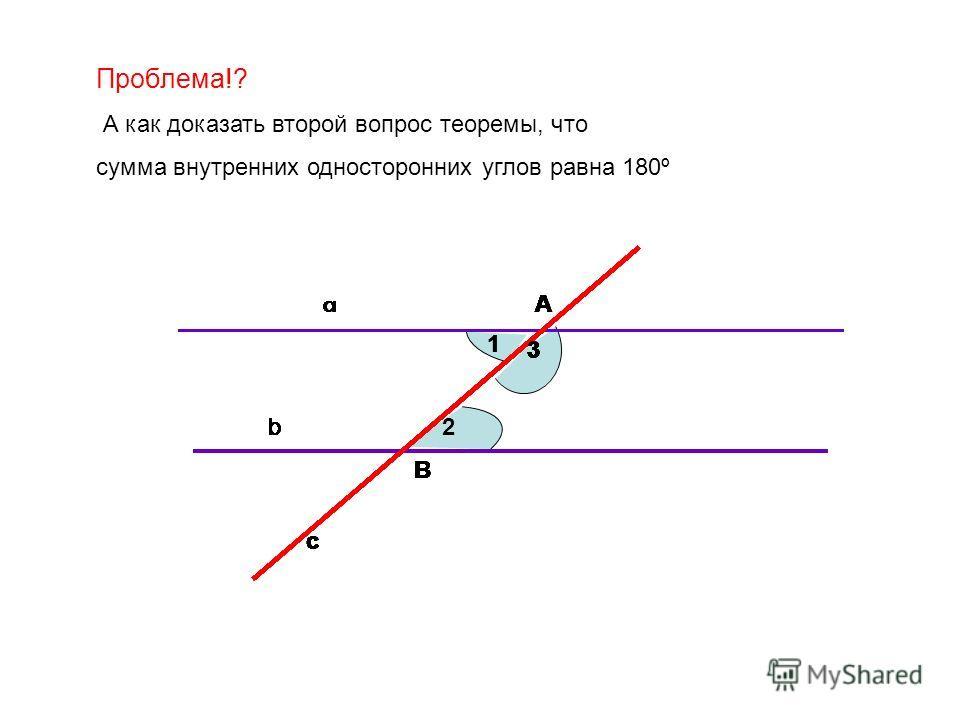 Проблема!? А как доказать второй вопрос теоремы, что сумма внутренних односторонних углов равна 180º А В 1 2 3 b с a А В 1 3 b с a А В 1 3 b с a А В 1 3 b с a А В 1 3 b с a А В 1 3 b с a А В 1 3 b с a А В 1 3 b с a А В 3 b с a А В 3 b с a А В 3 b с a