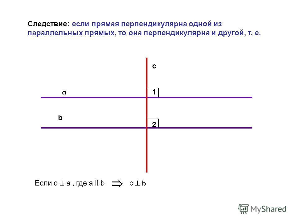 b a c Следствие: если прямая перпендикулярна одной из параллельных прямых, то она перпендикулярна и другой, т. е. Если с a, где a ll b с b 1 2