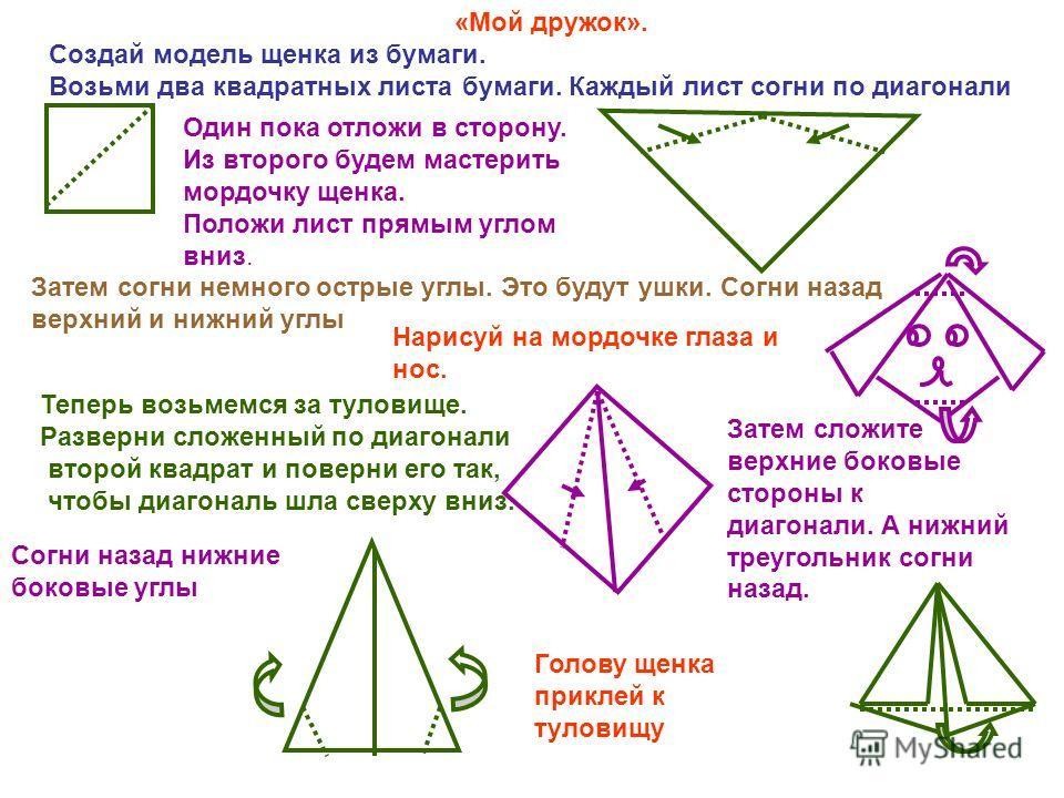 «Мой дружок». Создай модель щенка из бумаги. Возьми два квадратных листа бумаги. Каждый лист согни по диагонали Один пока отложи в сторону. Из второго будем мастерить мордочку щенка. Положи лист прямым углом вниз. Затем согни немного острые углы. Это