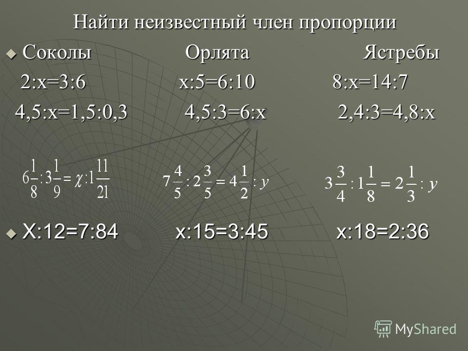 Найти неизвестный член пропорции Найти неизвестный член пропорции Соколы Орлята Ястребы Соколы Орлята Ястребы 2:х=3:6 х:5=6:10 8:х=14:7 2:х=3:6 х:5=6:10 8:х=14:7 4,5:х=1,5:0,3 4,5:3=6:х 2,4:3=4,8:х 4,5:х=1,5:0,3 4,5:3=6:х 2,4:3=4,8:х Х:12=7:84 х:15=3
