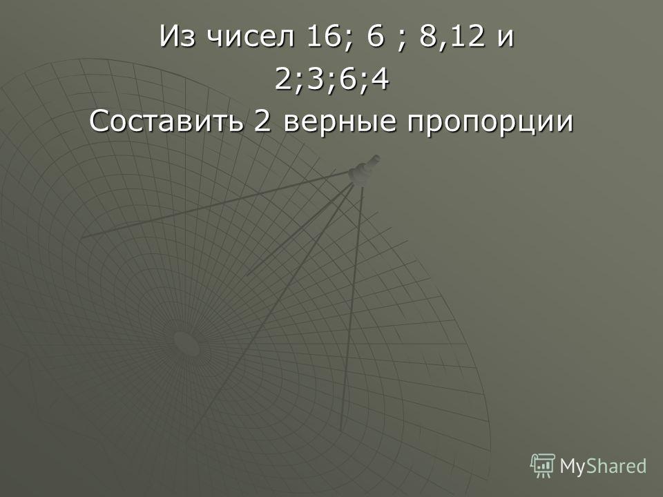 Из чисел 16; 6 ; 8,12 и Из чисел 16; 6 ; 8,12 и2;3;6;4 Составить 2 верные пропорции