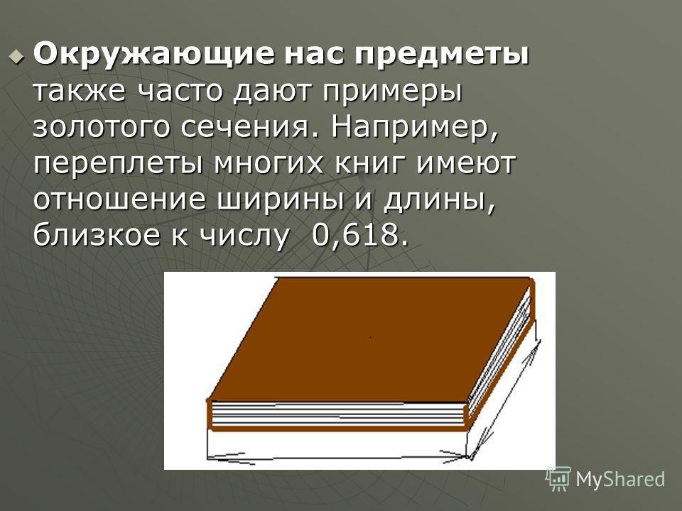 Окружающие нас предметы также часто дают примеры золотого сечения. Например, переплеты многих книг имеют отношение ширины и длины, близкое к числу 0,618. Окружающие нас предметы также часто дают примеры золотого сечения. Например, переплеты многих кн