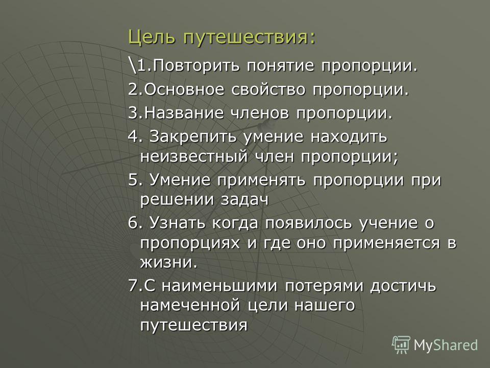 Цель путешествия: \ 1.Повторить понятие пропорции. 2.Основное свойство пропорции. 3.Название членов пропорции. 4. Закрепить умение находить неизвестный член пропорции; 5. Умение применять пропорции при решении задач 6. Узнать когда появилось учение о