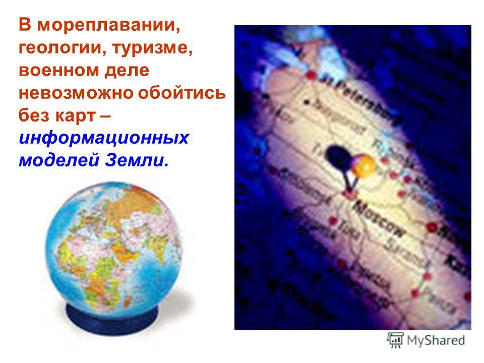В мореплавании, геологии, туризме, военном деле невозможно обойтись без карт – информационных моделей Земли.