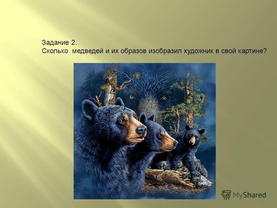Задание 2. Сколько медведей и их образов изобразил художник в свой картине?