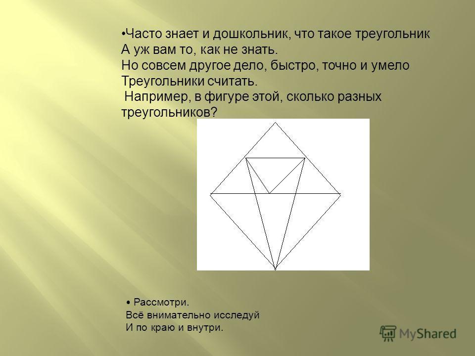Часто знает и дошкольник, что такое треугольник А уж вам то, как не знать. Но совсем другое дело, быстро, точно и умело Треугольники считать. Например, в фигуре этой, сколько разных треугольников? Рассмотри. Всё внимательно исследуй И по краю и внутр