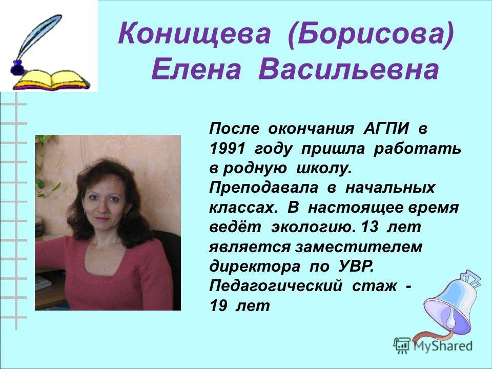 Конищева (Борисова) Елена Васильевна После окончания АГПИ в 1991 году пришла работать в родную школу. Преподавала в начальных классах. В настоящее время ведёт экологию. 13 лет является заместителем директора по УВР. Педагогический стаж - 19 лет