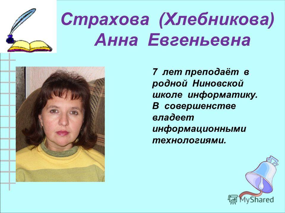 Страхова (Хлебникова) Анна Евгеньевна 7 лет преподаёт в родной Ниновской школе информатику. В совершенстве владеет информационными технологиями.