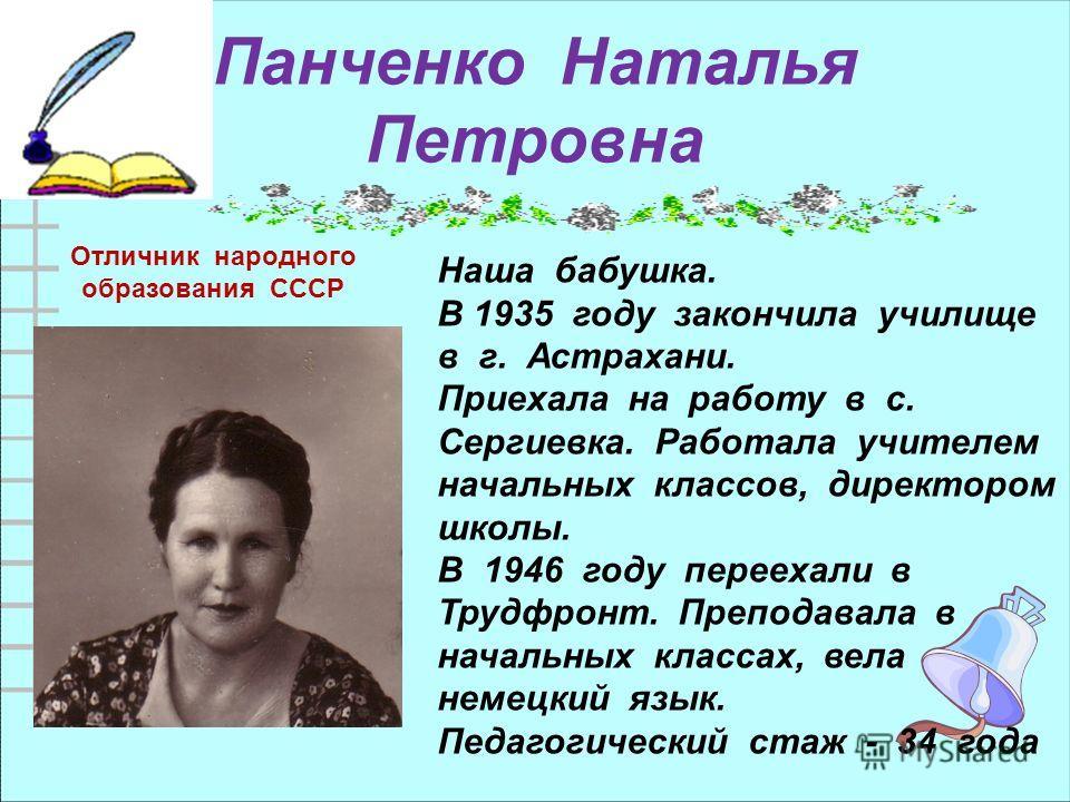 Панченко Наталья Петровна Наша бабушка. В 1935 году закончила училище в г. Астрахани. Приехала на работу в с. Сергиевка. Работала учителем начальных классов, директором школы. В 1946 году переехали в Трудфронт. Преподавала в начальных классах, вела н