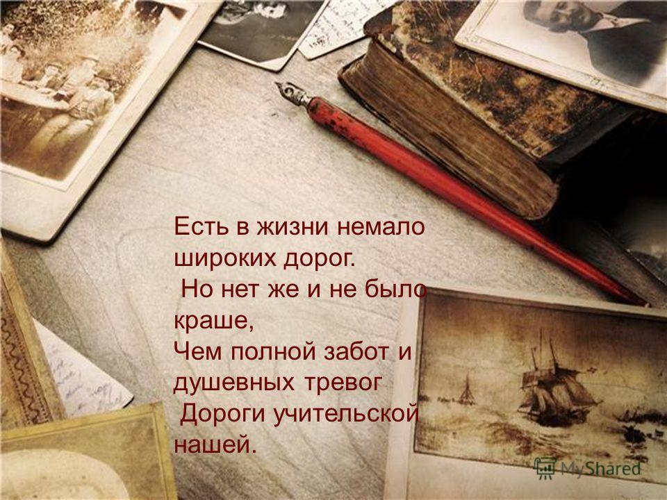 Есть в жизни немало широких дорог. Но нет же и не было краше, Чем полной забот и душевных тревог Дороги учительской нашей.