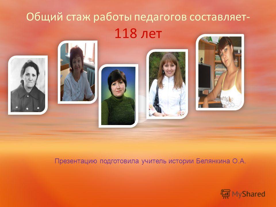 Общий стаж работы педагогов составляет- 118 лет Презентацию подготовила учитель истории Белянкина О.А.