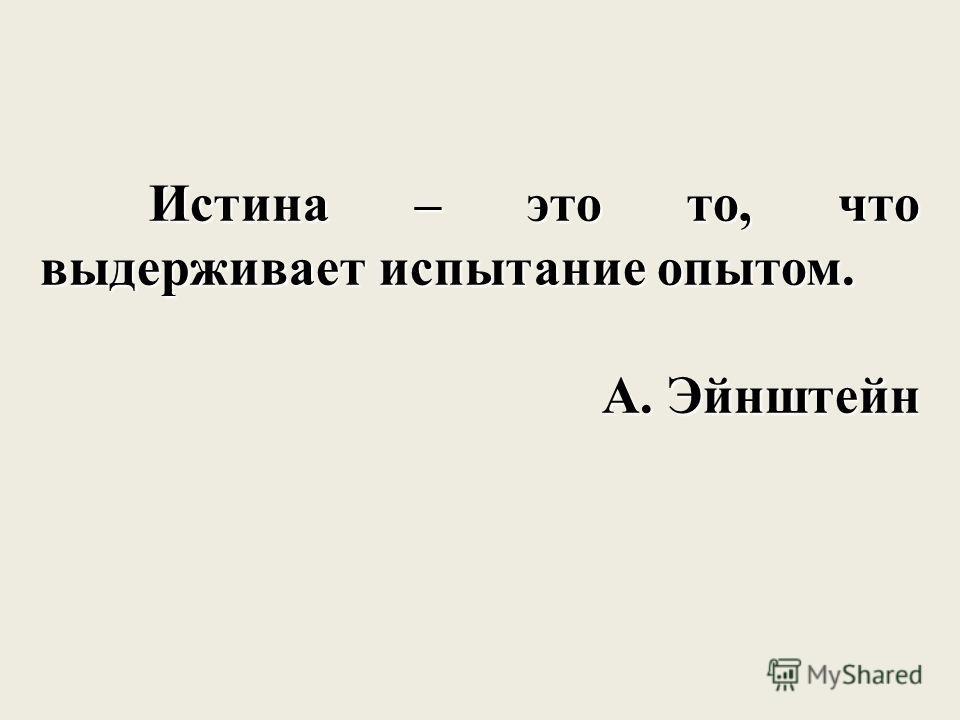 Истина – это то, что выдерживает испытание опытом. Истина – это то, что выдерживает испытание опытом. А. Эйнштейн
