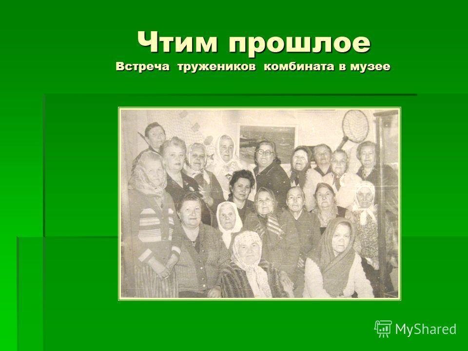 Чтим прошлое Встреча тружеников комбината в музее