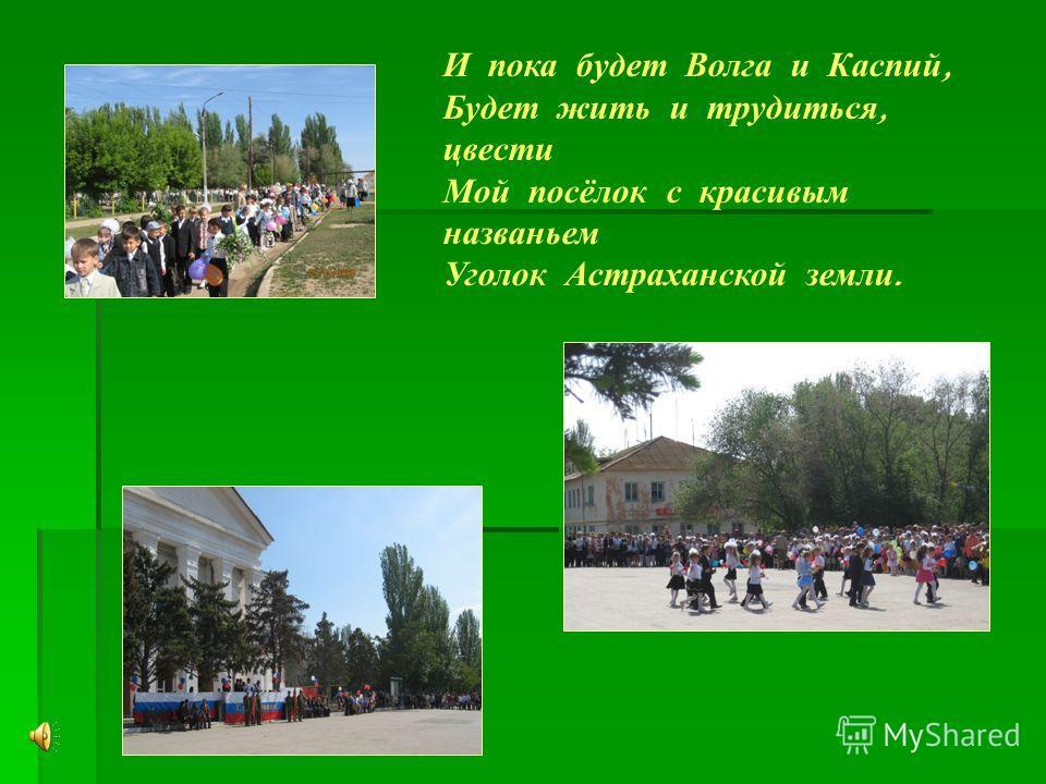 И пока будет Волга и Каспий, Будет жить и трудиться, цвести Мой посёлок с красивым названьем Уголок Астраханской земли.