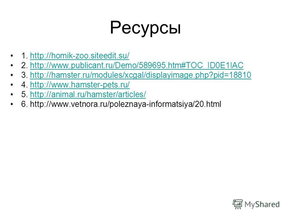 Ресурсы 1. http://homik-zoo.siteedit.su/http://homik-zoo.siteedit.su/ 2. http://www.publicant.ru/Demo/589695.htm#TOC_ID0E1IAChttp://www.publicant.ru/Demo/589695.htm#TOC_ID0E1IAC 3. http://hamster.ru/modules/xcgal/displayimage.php?pid=18810http://hams