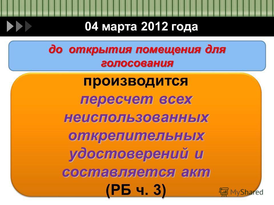 04 марта 2012 года производится пересчет всех неиспользованных открепительных удостоверений и составляется акт (РБ ч. 3) производится пересчет всех неиспользованных открепительных удостоверений и составляется акт (РБ ч. 3) до открытия помещения для г