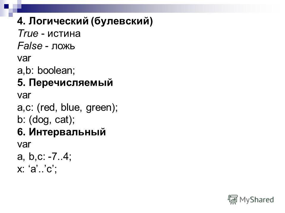 4. Логический (булевский) True - истина False - ложь var a,b: boolean; 5. Перечисляемый var a,c: (red, blue, green); b: (dog, cat); 6. Интервальный var a, b,c: -7..4; x: a..c;