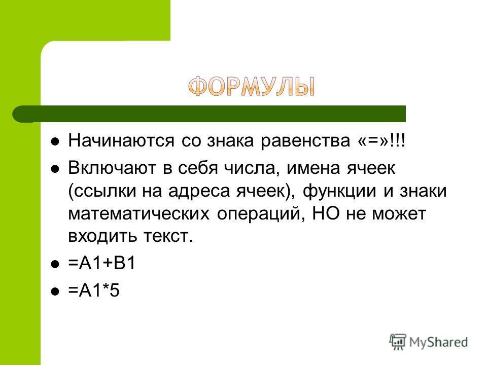 Начинаются со знака равенства «=»!!! Включают в себя числа, имена ячеек (ссылки на адреса ячеек), функции и знаки математических операций, НО не может входить текст. =А1+В1 =А1*5