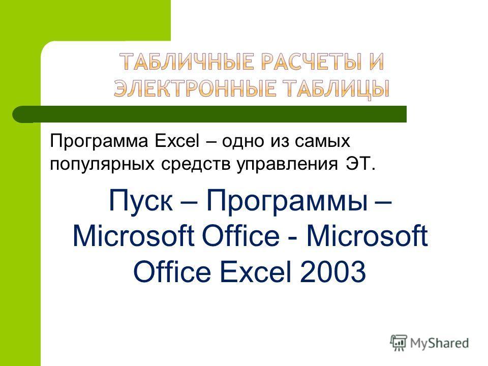 Программа Excel – одно из самых популярных средств управления ЭТ. Пуск – Программы – Microsoft Office - Microsoft Office Excel 2003